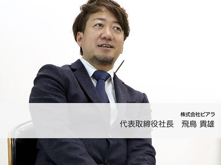 株式会社ピアラ代表取締役 飛鳥 貴雄氏